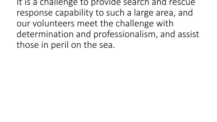 <br /> It is a challenge to provide search and rescue response capability to such a large area, and our volunteers meet the challenge with determination and professionalism, and assist those in peril on the sea.