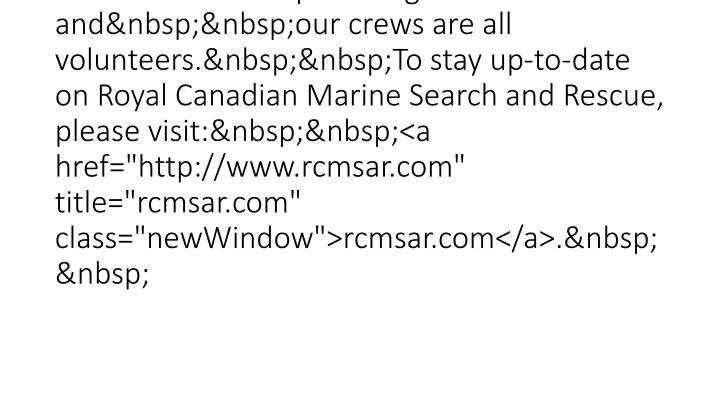 """<br /> The Canadian Coast Guard Auxiliary -Pacific rebranded to Royal Canadian Marine Search and Rescue in May 2012 to reiterate the fact that we are a non profit organization andour crews are all volunteers.To stay up-to-date on Royal Canadian Marine Search and Rescue, please visit:<a href=""""http://www.rcmsar.com"""" title=""""rcmsar.com"""" class=""""newWindow"""">rcmsar.com</a>."""