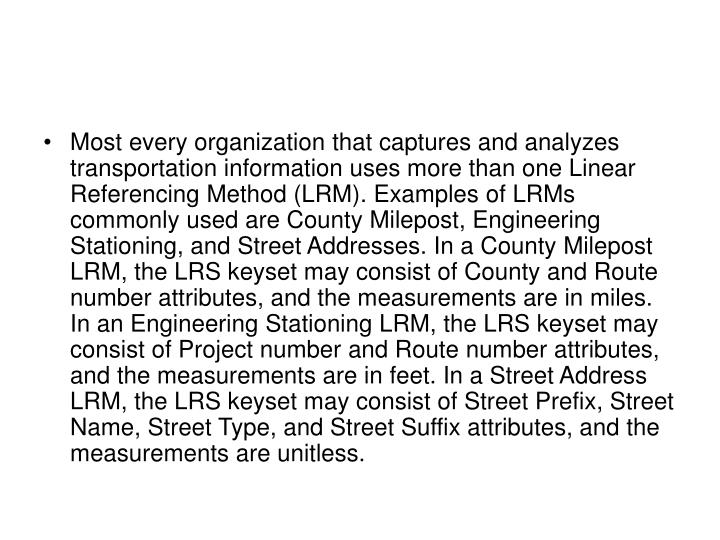 Most every organization that captures and analyzes transportation information uses more than one Linear Referencing Method (LRM). Examples of LRMs commonly used are County Milepost, Engineering Stationing, and Street Addresses. In a County Milepost LRM, the LRS keyset may consist of County and Route number attributes, and the measurements are in miles. In an Engineering Stationing LRM, the LRS keyset may consist of Project number and Route number attributes, and the measurements are in feet. In a Street Address LRM, the LRS keyset may consist of Street Prefix, Street Name, Street Type, and Street Suffix attributes, and the measurements are unitless.