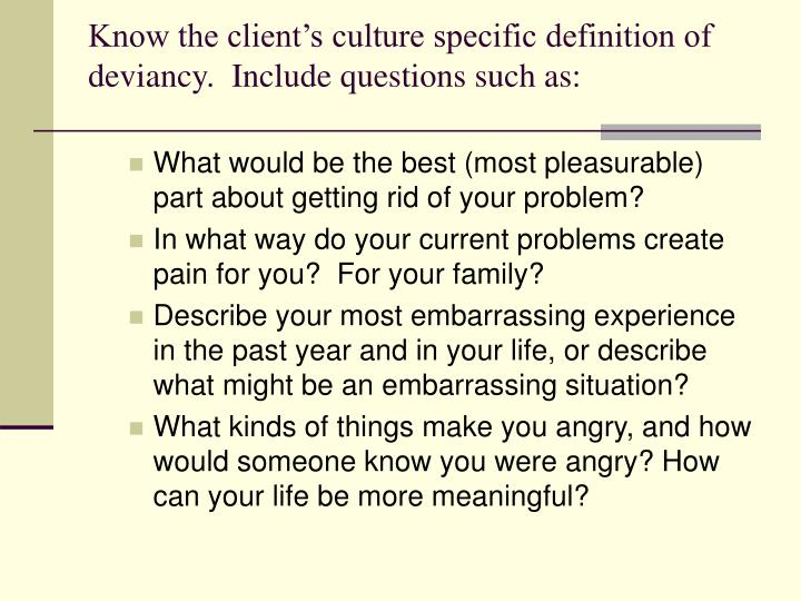Know the client's culture specific definition of deviancy.  Include questions such as: