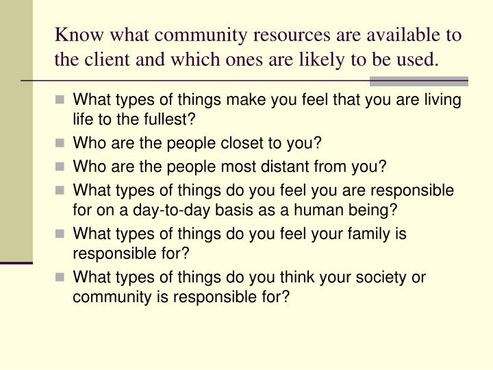 Know what community resources are available to the client and which ones are likely to be used.