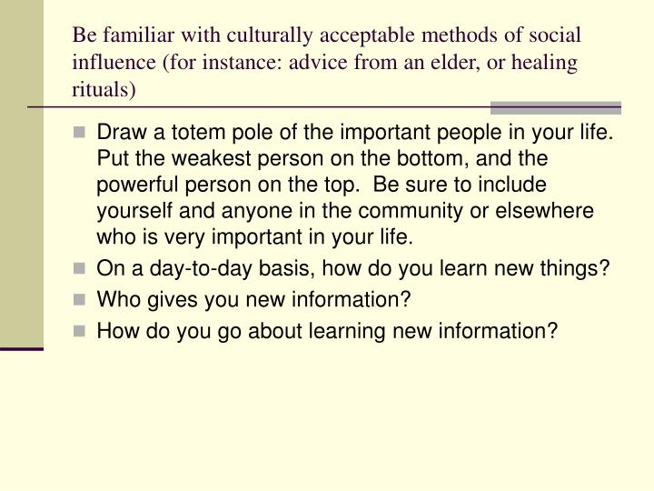 Be familiar with culturally acceptable methods of social influence (for instance: advice from an elder, or healing rituals)
