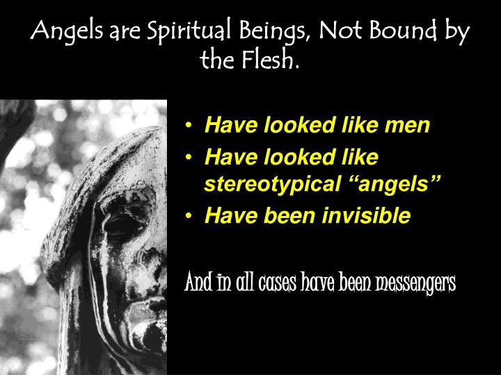 Angels are Spiritual Beings, Not Bound by the Flesh.