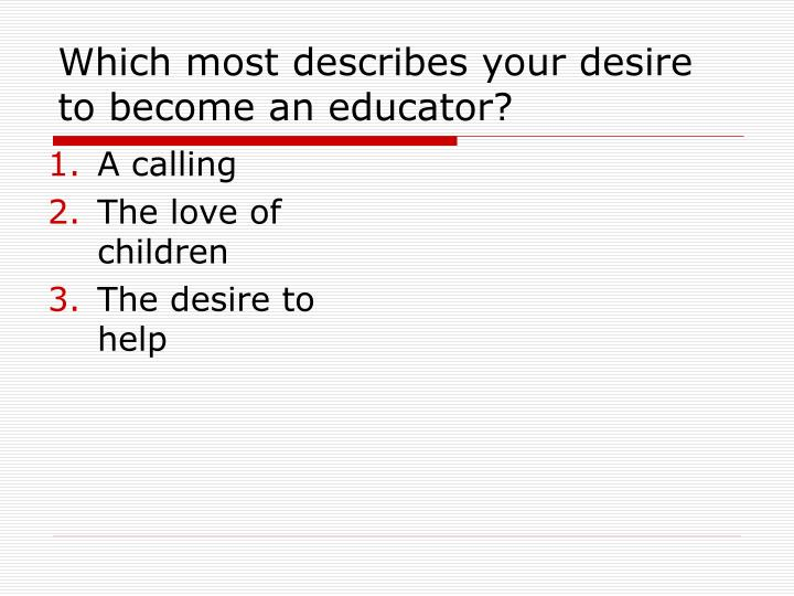Which most describes your desire to become an educator?