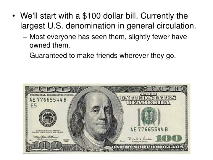 We'll start with a $100 dollar bill. Currently the largest U.S. denomination in general circulation.