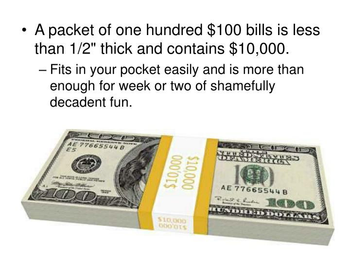 "A packet of one hundred $100 bills is less than 1/2"" thick and contains $10,000."