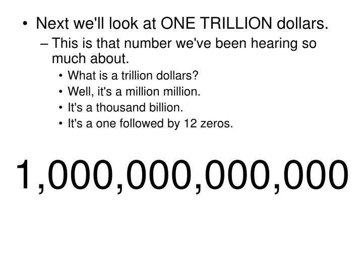 Next we'll look at ONE TRILLION dollars.