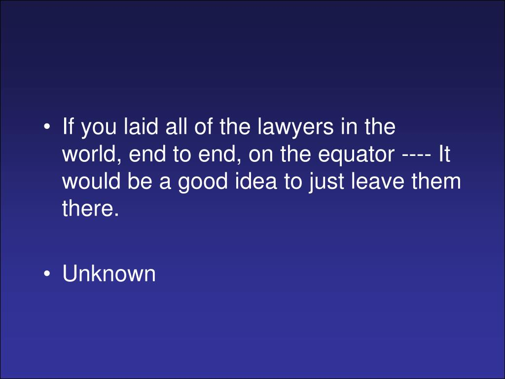If you laid all of the lawyers in the world, end to end, on the equator ---- It would be a good idea to just leave them there.