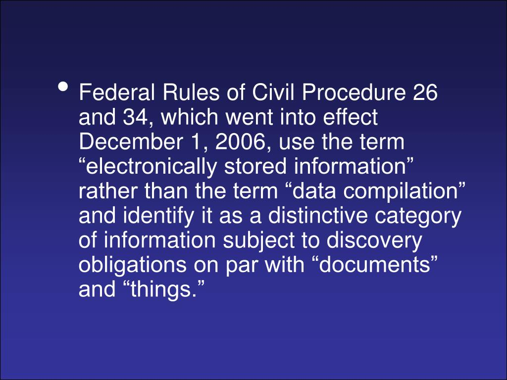 Federal Rules of Civil Procedure 26 and 34, which went into effect December 1, 2006, use the term electronically stored information rather than the term data compilation and identify it as a distinctive category of information subject to discovery obligations on par with documents and things.