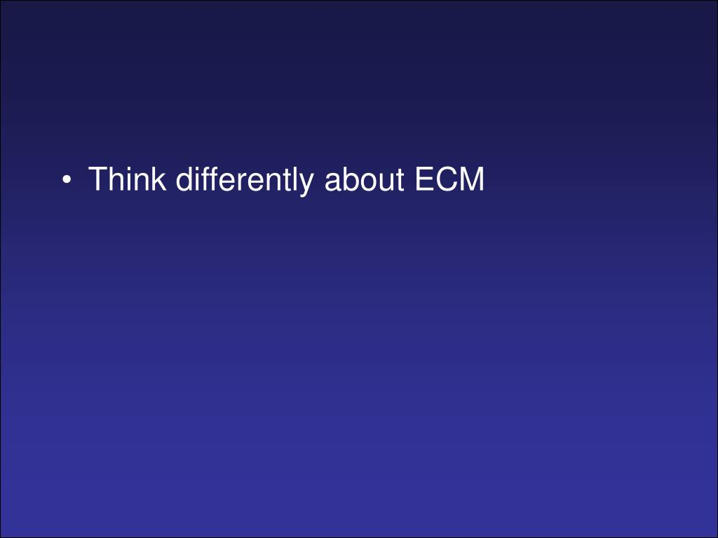 Think differently about ECM