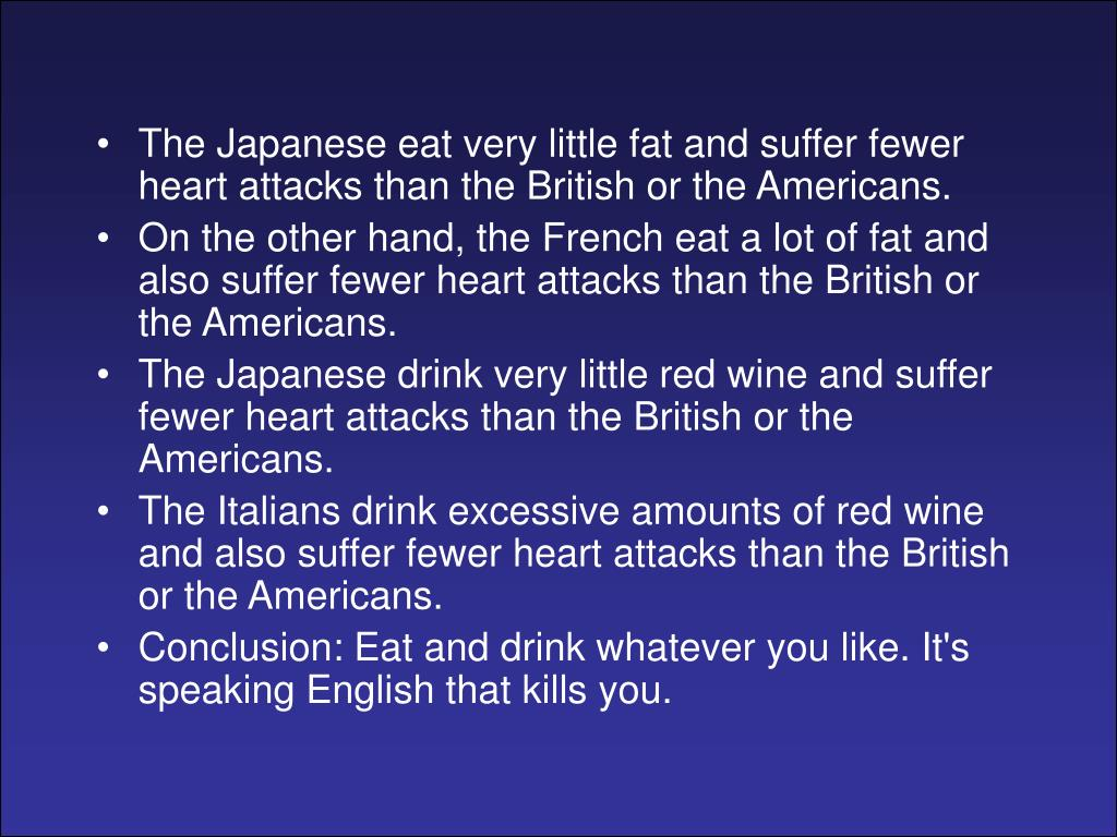 The Japanese eat very little fat and suffer fewer heart attacks than the British or the Americans.