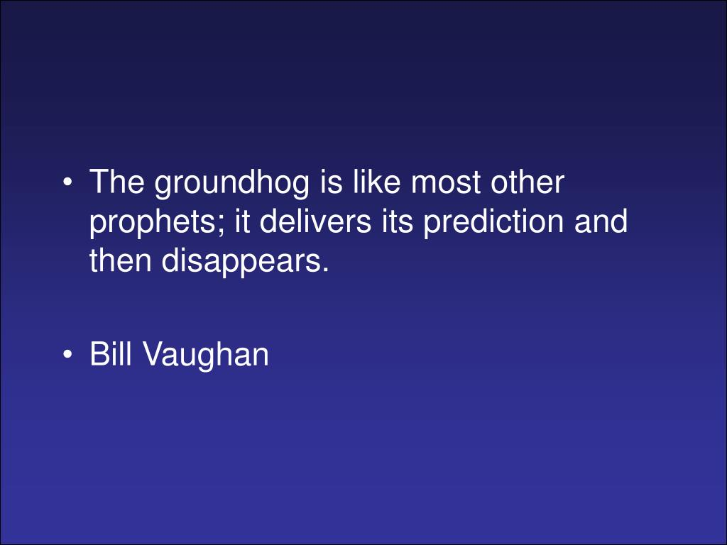 The groundhog is like most other prophets; it delivers its prediction and then disappears.