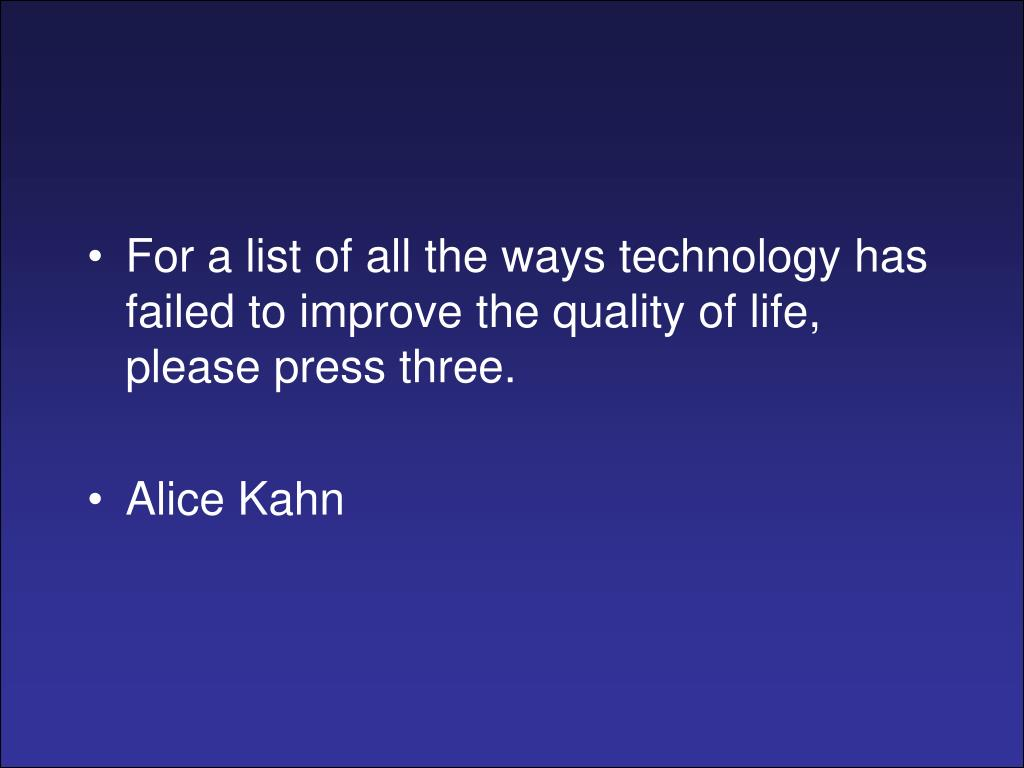 For a list of all the ways technology has failed to improve the quality of life, please press three.