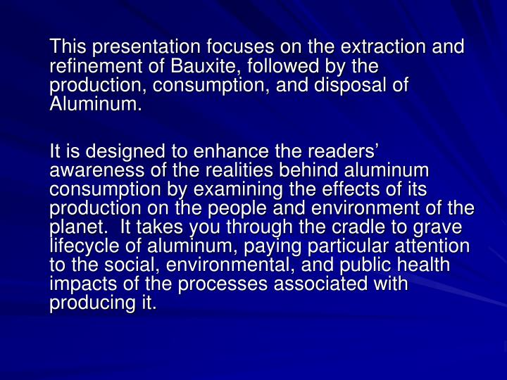 This presentation focuses on the extraction and refinement of Bauxite, followed by the production, c...