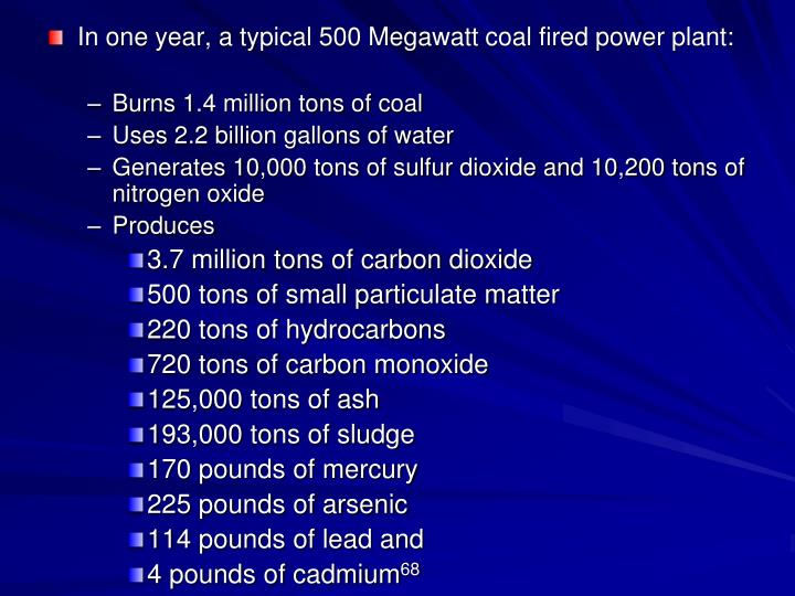 In one year, a typical 500 Megawatt coal fired power plant: