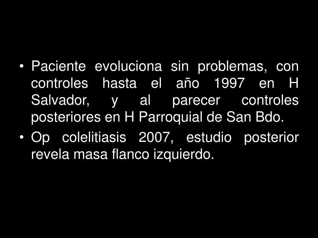 Paciente evoluciona sin problemas, con controles hasta el año 1997 en H Salvador, y al parecer controles posteriores en H Parroquial de San Bdo.