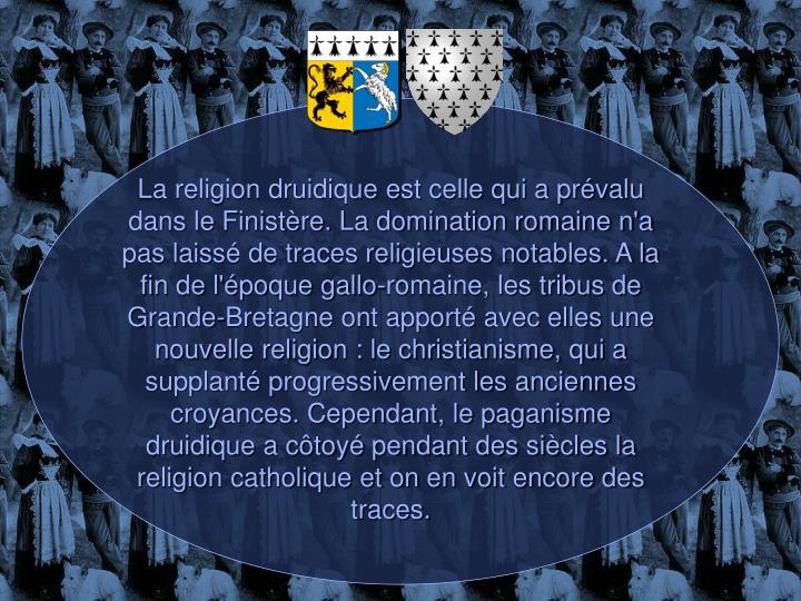 La religion druidique est celle qui a prévalu dans le Finistère. La domination romaine n'a pas laissé de traces religieuses notables. A la fin de l'époque gallo-romaine, les tribus de Grande-Bretagne ont apporté avec elles une nouvelle religion : le christianisme, qui a supplanté progressivement les anciennes croyances. Cependant, le paganisme druidique a côtoyé pendant des siècles la religion catholique et on en voit encore des traces.