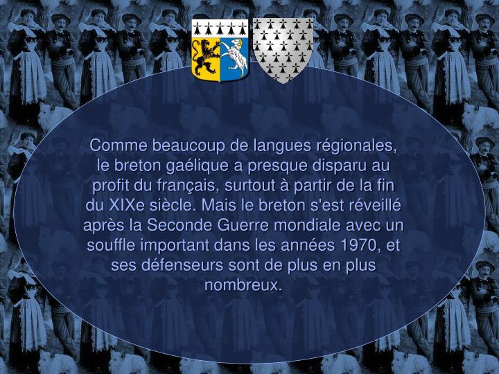 Comme beaucoup de langues régionales, le breton gaélique a presque disparu au profit du français, surtout à partir de la fin du XIXe siècle. Mais le breton s'est réveillé après la Seconde Guerre mondiale avec un souffle important dans les années 1970, et ses défenseurs sont de plus en plus nombreux.