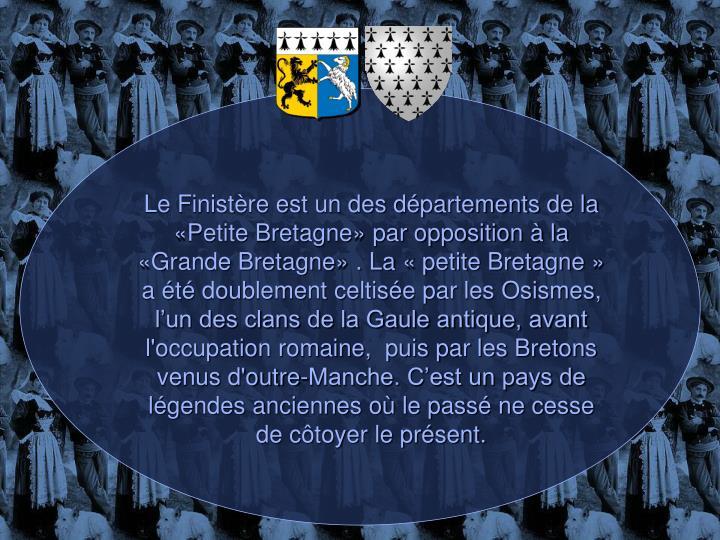 Le Finistère est un des départements de la «Petite Bretagne» par opposition à la «Grande Bretagne» . La «petite Bretagne» a été doublement celtisée par les Osismes, l'un des clans de la Gaule antique, avant l'occupation romaine,  puis par les Bretons venus d'outre-Manche. C'est un pays de légendes anciennes où le passé ne cesse de côtoyer le présent.