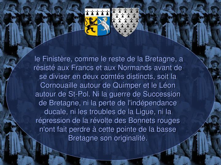 le Finistère, comme le reste de la Bretagne, a résisté aux Francs et aux Normands avant de se diviser en deux comtés distincts, soit la Cornouaille autour de Quimper et le Léon autour de St-Pol. Ni la guerre de Succession de Bretagne, ni la perte de l'indépendance ducale, ni les troubles de la Ligue, ni la répression de la révolte des Bonnets rouges n'ont fait perdre à cette pointe de la basse Bretagne son originalité.