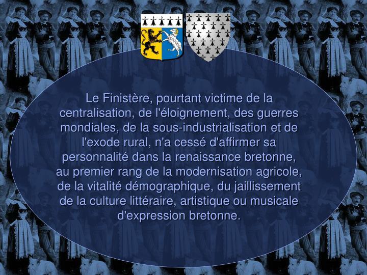 Le Finistère, pourtant victime de la centralisation, de l'éloignement, des guerres mondiales, de la sous-industrialisation et de l'exode rural, n'a cessé d'affirmer sa personnalité dans la renaissance bretonne, au premier rang de la modernisation agricole, de la vitalité démographique, du jaillissement de la culture littéraire, artistique ou musicale d'expression bretonne.