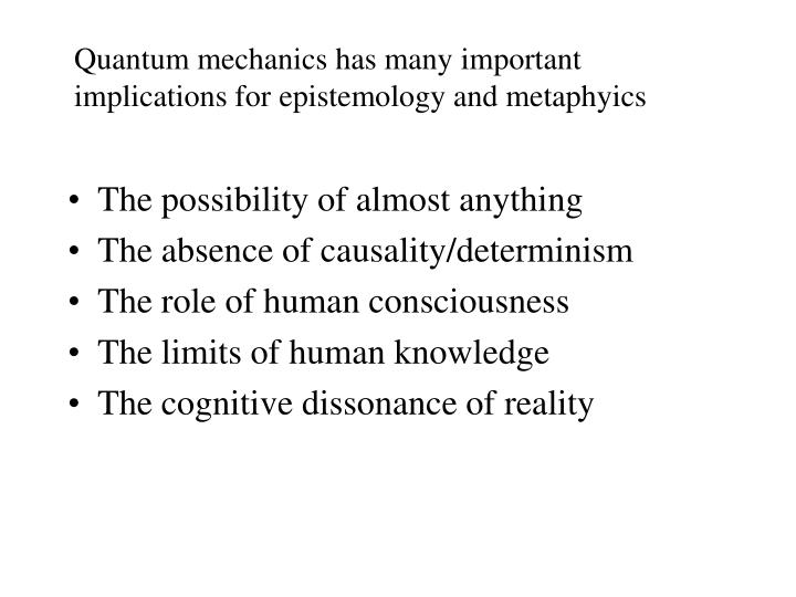 Quantum mechanics has many important implications for epistemology and metaphyics