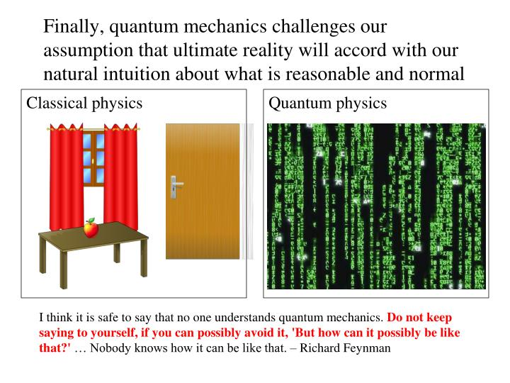 Finally, quantum mechanics challenges our assumption that ultimate reality will accord with our natural intuition about what is reasonable and normal