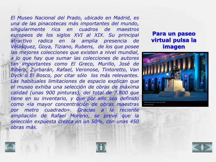 El Museo Nacional del Prado, ubicado en Madrid, es una de las pinacotecas más importantes del mundo, singularmente rica en cuadros de maestros europeos de los siglos XVI al XIX. Su principal atractivo radica en la amplia presencia de Velásquez, Goya, Tiziano, Rubens,  de los que posee las mejores colecciones que existen a nivel mundial, a lo que hay que sumar las colecciones de autores tan importantes como El Greco, Murillo, José de Ribera, Zurbarán, Rafael, Veronose, Tintoretto, Van Dyck o El Bosco, por citar sólo  los más relevantes. Las habituales limitaciones de espacio explican que el museo exhiba una selección de obras de máxima calidad (unas 900 pinturas), del total de 7.800 que tiene en su inventario, y que por ello sea definido como «la mayor concentración de obras maestras por metro cuadrado». Gracias a la reciente ampliación de Rafael Moreno, se prevé que la selección expuesta crezca en un 50%, con unas 450 obras más