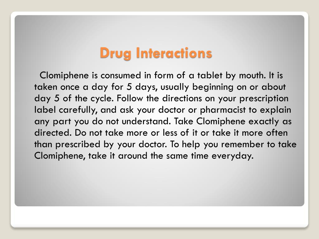 Clomiphene is consumed in form of a tablet by mouth. It is taken once a day for 5 days, usually beginning on or about day 5 of the cycle. Follow the directions on your prescription label carefully, and ask your doctor or pharmacist to explain any part you do not understand. Take Clomiphene exactly as directed. Do not take more or less of it or take it more often than prescribed by your doctor. To help you remember to take Clomiphene, take it around the same time everyday.