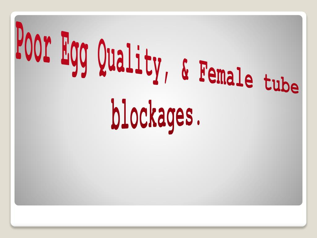 Poor Egg Quality, & Female tube blockages.
