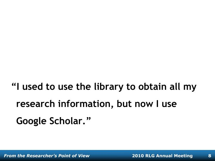 """""""I used to use the library to obtain all my research information, but now I use Google Scholar."""""""