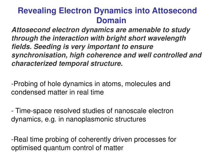 Attosecond electron dynamics are amenable to study through the interaction with bright short wavelength fields.