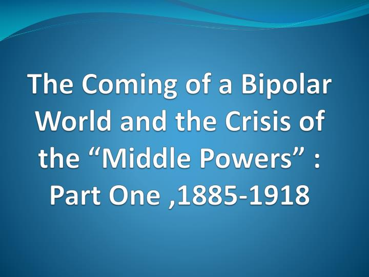The coming of a bipolar world and the crisis of the middle powers part one 1885 1918