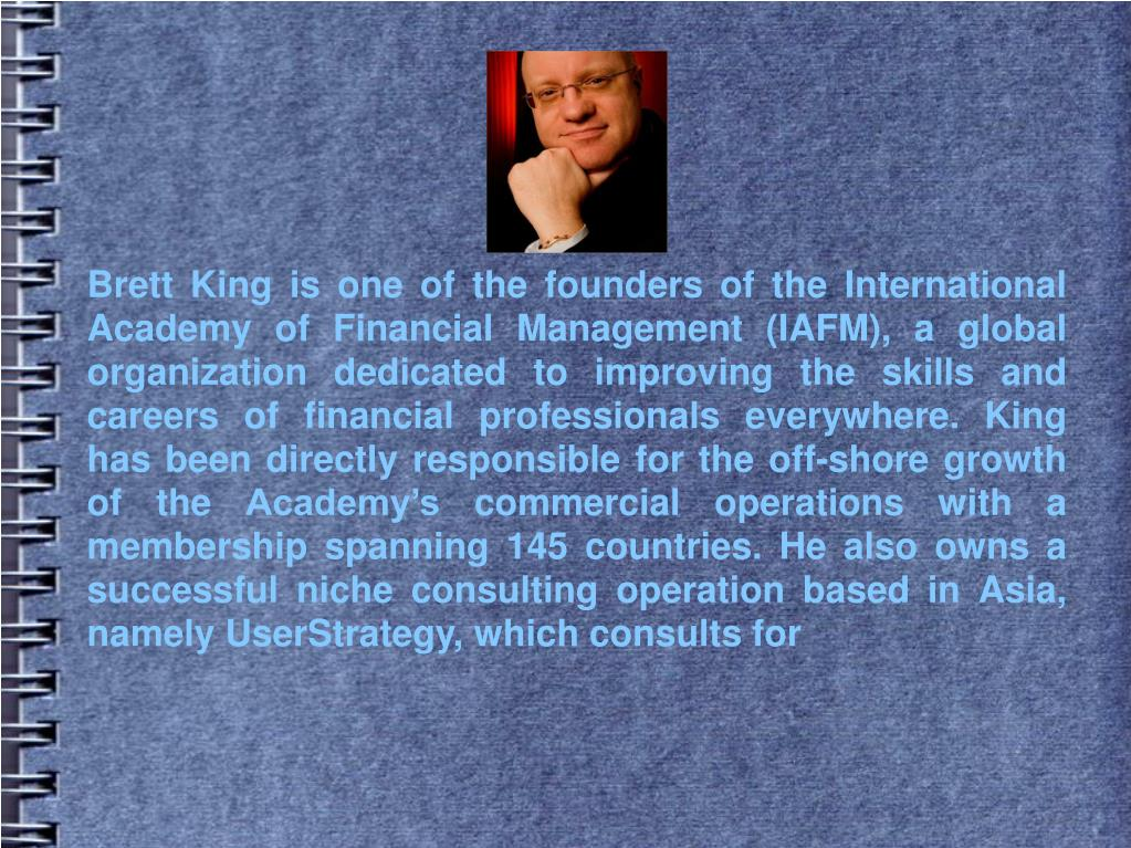 Brett King is one of the founders of the International Academy of Financial Management (IAFM), a global organization dedicated to improving the skills and careers of financial professionals everywhere. King has been directly responsible for the off-shore growth of the Academy's commercial operations with a membership spanning 145 countries. He also owns a successful niche consulting operation based in Asia, namely UserStrategy, which consults for