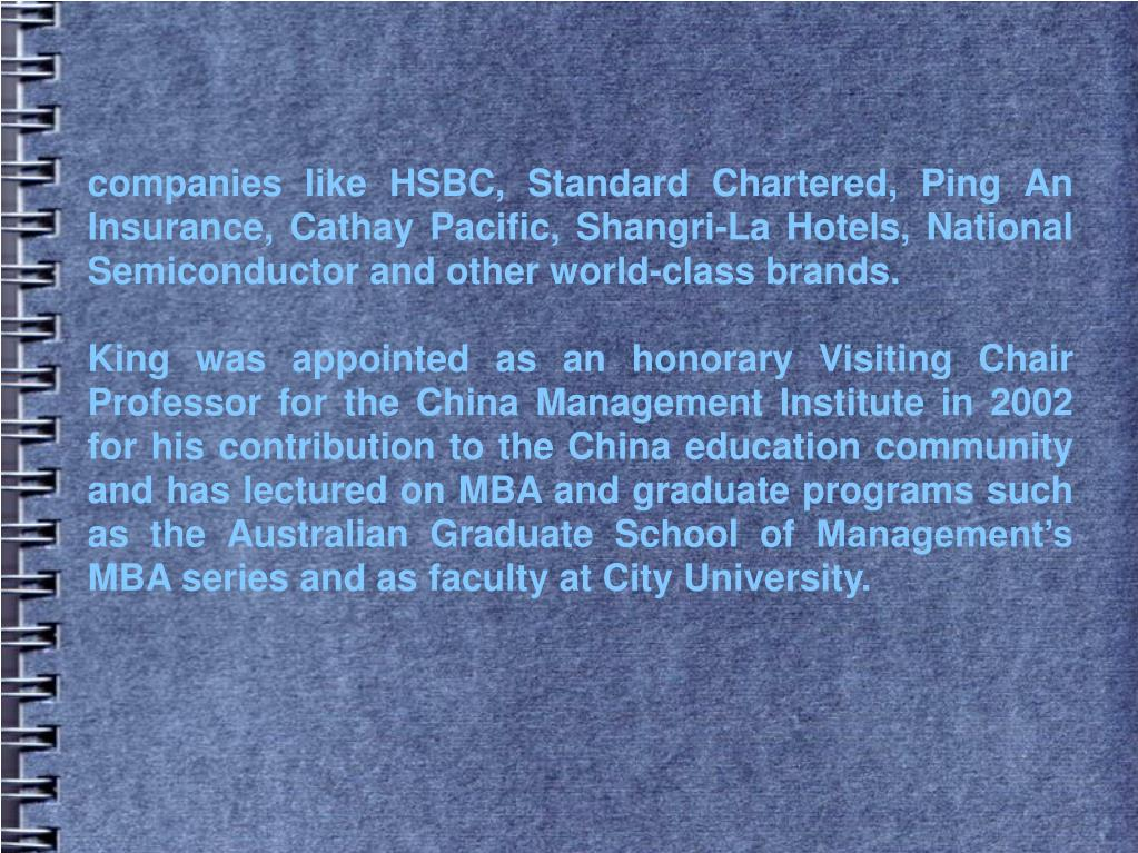 companies like HSBC, Standard Chartered, Ping An Insurance, Cathay Pacific, Shangri-La Hotels, National Semiconductor and other world-class brands.