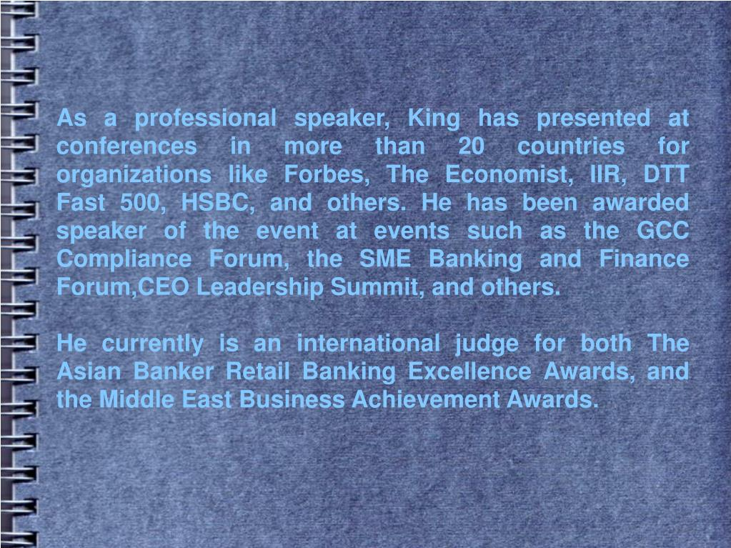 As a professional speaker, King has presented at conferences in more than 20 countries for organizations like Forbes, The Economist, IIR, DTT Fast 500, HSBC, and others. He has been awarded speaker of the event at events such as the GCC Compliance Forum, the SME Banking and Finance Forum,CEO Leadership Summit, and others.