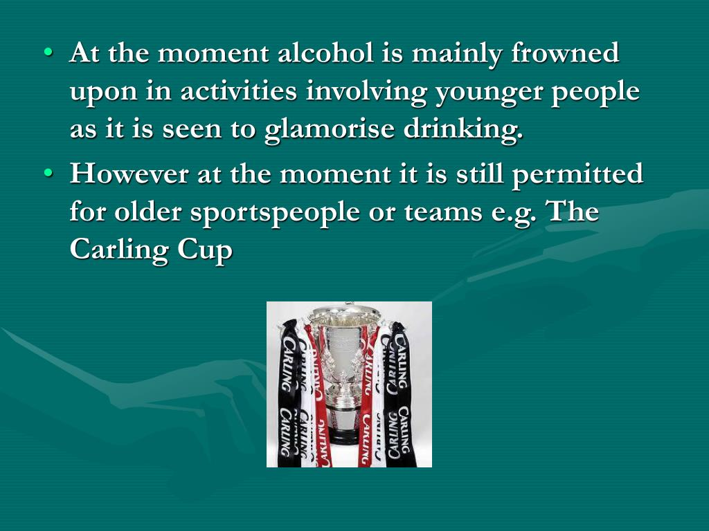 At the moment alcohol is mainly frowned upon in activities involving younger people as it is seen to glamorise drinking.