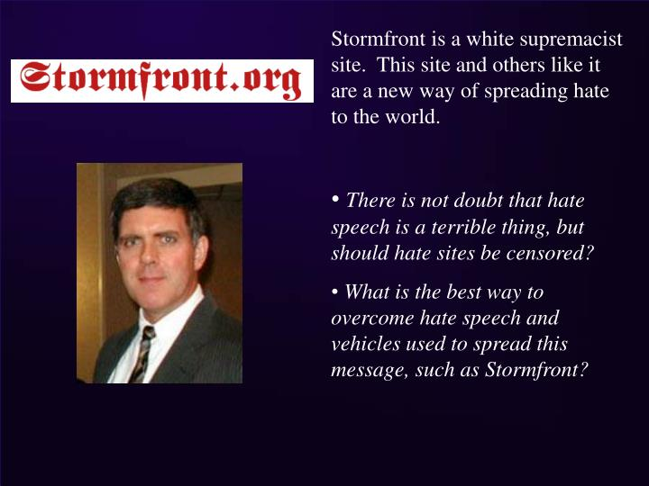 Stormfront is a white supremacist site.  This site and others like it are a new way of spreading hate to the world.