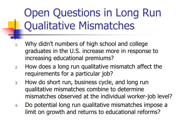 Open Questions in Long Run Qualitative Mismatches