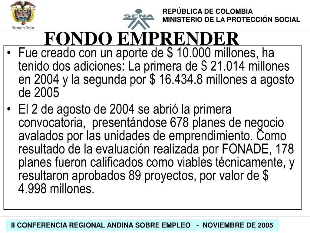 Fue creado con un aporte de $ 10.000 millones, ha tenido dos adiciones: La primera de $ 21.014 millones en 2004 y la segunda por $ 16.434.8 millones a agosto de 2005