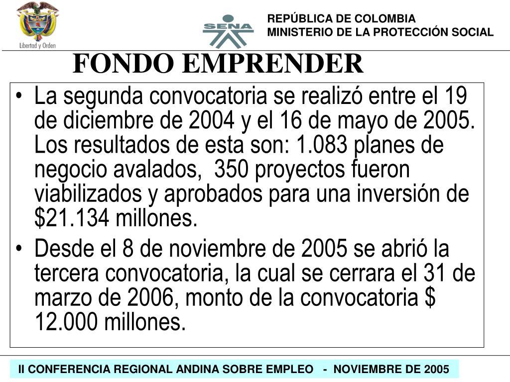 La segunda convocatoria se realizó entre el 19 de diciembre de 2004 y el 16 de mayo de 2005. Los resultados de esta son: 1.083 planes de negocio avalados,  350 proyectos fueron viabilizados y aprobados para una inversión de $21.134 millones.