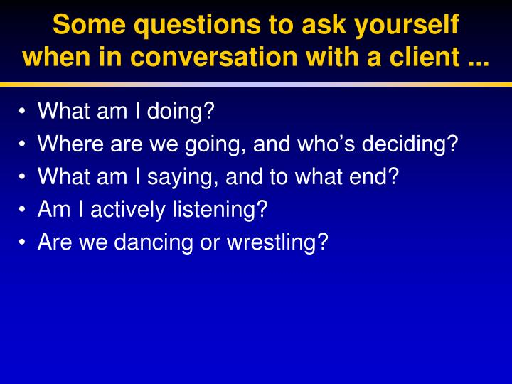 Some questions to ask yourself when in conversation with a client ...