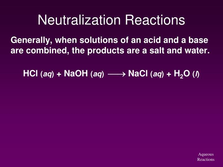 Generally, when solutions of an acid and a base are combined, the products are a salt and water.