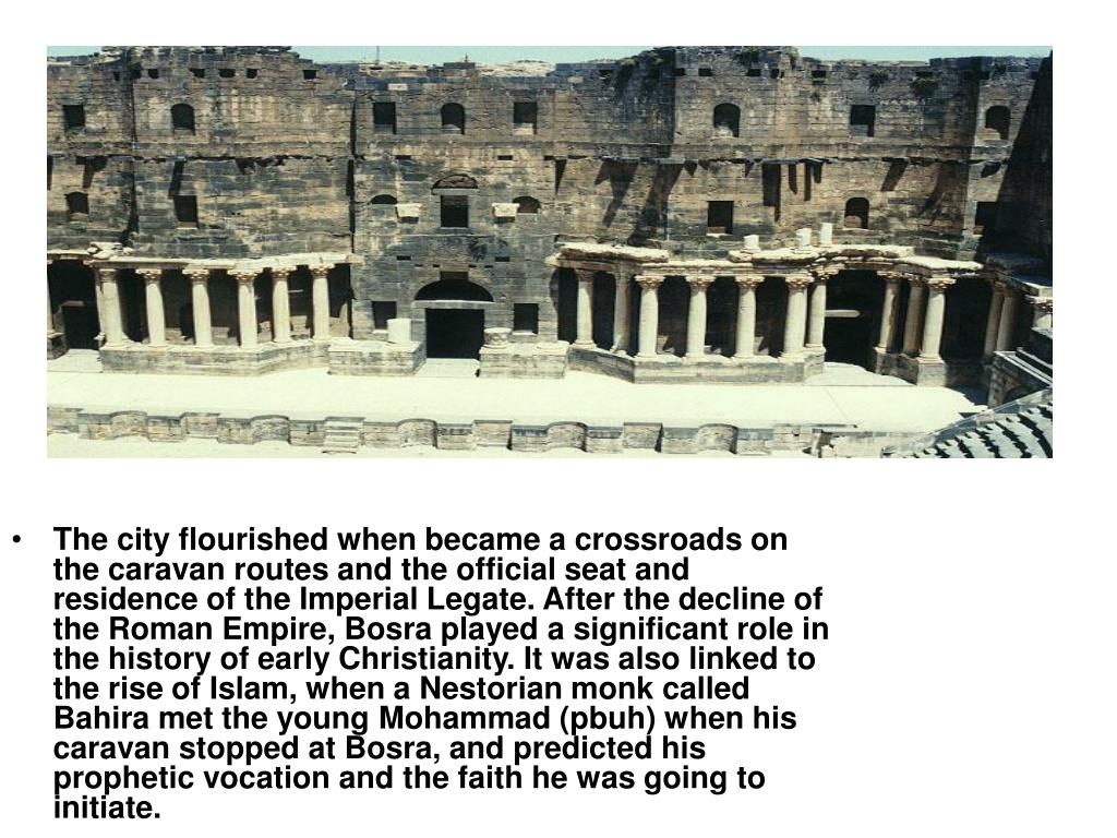 The city flourished when became a crossroads on the caravan routes and the official seat and residence of the Imperial Legate. After the decline of the Roman Empire, Bosra played a significant role in the history of early Christianity. It was also linked to the rise of Islam, when a Nestorian monk called Bahira met the young Mohammad (pbuh) when his caravan stopped at Bosra, and predicted his prophetic vocation and the faith he was going to initiate.