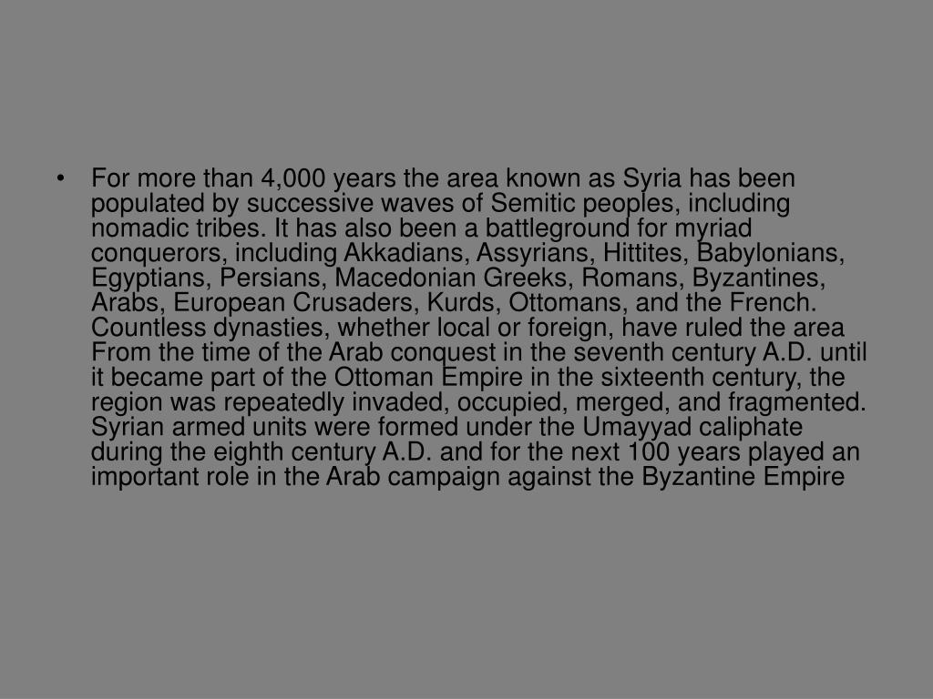 For more than 4,000 years the area known as Syria has been populated by successive waves of Semitic peoples, including nomadic tribes. It has also been a battleground for myriad conquerors, including Akkadians, Assyrians, Hittites, Babylonians, Egyptians, Persians, Macedonian Greeks, Romans, Byzantines, Arabs, European Crusaders, Kurds, Ottomans, and the French. Countless dynasties, whether local or foreign, have ruled the area From the time of the Arab conquest in the seventh century A.D. until it became part of the Ottoman Empire in the sixteenth century, the region was repeatedly invaded, occupied, merged, and fragmented. Syrian armed units were formed under the Umayyad caliphate during the eighth century A.D. and for the next 100 years played an important role in the Arab campaign against the Byzantine Empire
