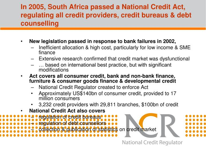 In 2005, South Africa passed a National Credit Act, regulating all credit providers, credit bureaus ...