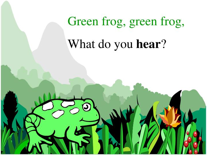Green frog, green frog,