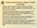 so they tries to set up a factory in surat in ne india