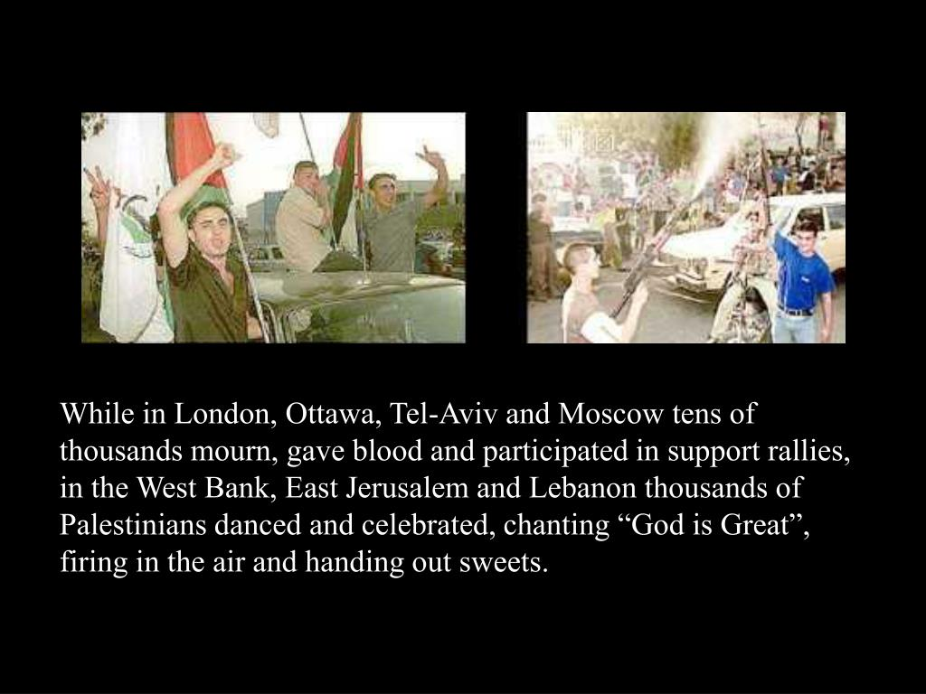"While in London, Ottawa, Tel-Aviv and Moscow tens of thousands mourn, gave blood and participated in support rallies, in the West Bank, East Jerusalem and Lebanon thousands of Palestinians danced and celebrated, chanting ""God is Great"", firing in the air and handing out sweets."