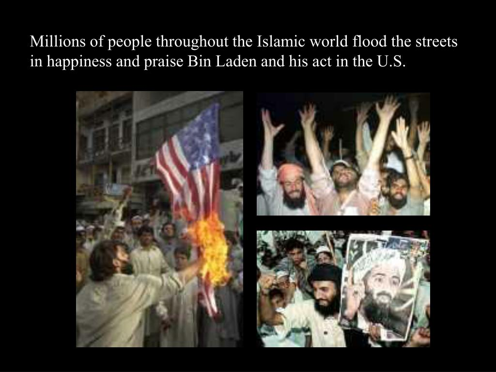Millions of people throughout the Islamic world flood the streets in happiness and praise Bin Laden and his act in the U.S.